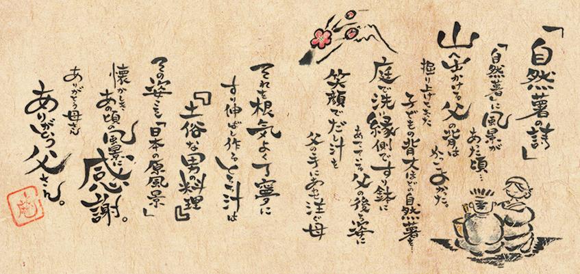 自然薯の詩自然薯に風景があった頃…山へ出かける父の背はかっこよかった。掘り上げてきた子供の背丈ほどの自然薯を庭で洗い縁側ですり鉢にあてている父の後ろ姿に笑顔でだし汁を父の手にあわせ注ぐ母それを根気よく丁寧にすり伸ばし作るとろろ汁は「土俗な男の料理」その姿こそ「日本の原風景」懐かしきあの頃の風景に感謝。ありがとう母さんありがとう父さん